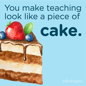 "A watercolor drawing of a slice of cake with the phrase ""You make teaching look like a piece of cake."""