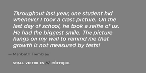 "A teacher quote: ""Throughout last year, one student hid whenever I took a class picture. On the last day of school, he took a selfie of us. He had the biggest smile. The picture hangs on my wall to remind me that growth is not measured by tests!"""