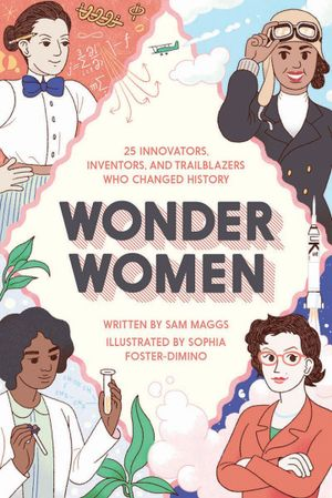 "The book cover to ""Wonder Women: 25 Innovators, Inventors, and Trailblazers Who Changed History"" by Sam Maggs. Four women trailblazers are featured on each corner of the book."