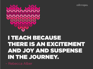 Qutoe: I teach because there is an excitement and joy and suspense in the journey