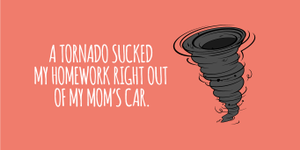 """A tornado sucked my homework right out of my mom's car."""
