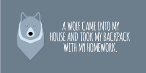 """A wolf came into my house and took my backpack with my homework."""