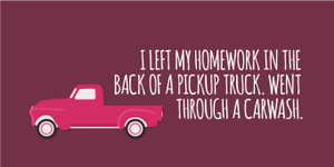 """I left my homework in the back of a pickup truck. Went through a carwash."""