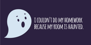 """I couldn't do my homework because my room is haunted."""