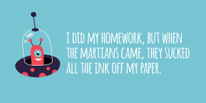 """I did my homework, but when the martians came, they sucked all the ink off my paper."""